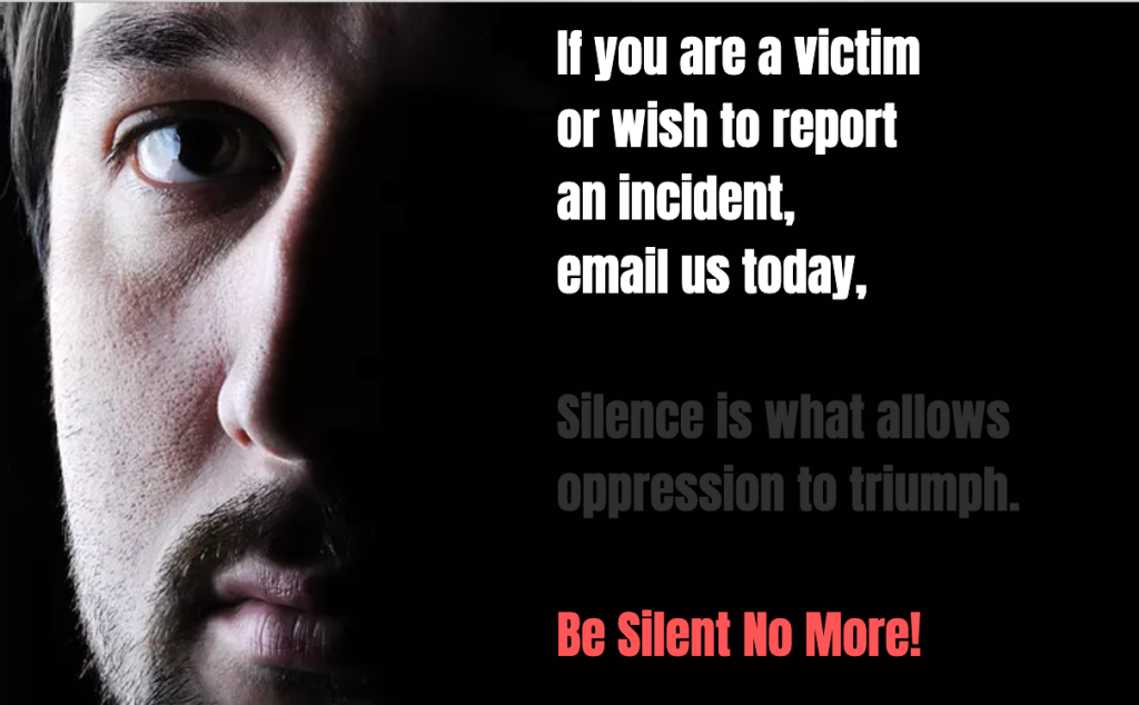 If you are a victim or wish to report an incident, email us today, Silence is what allows oppression to triumph. Be Silent No More!